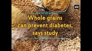 Whole grains can prevent diabetes, says study - #Health News