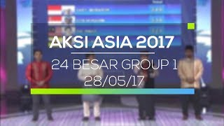 Highlight Aksi Asia 2017  - 24 Besar Group 1 28/05/17