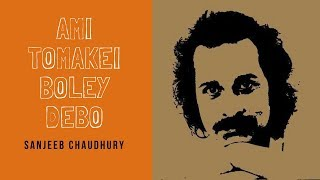 Ami Tomakei Boley Debo - Sanjeeb Chaudhury