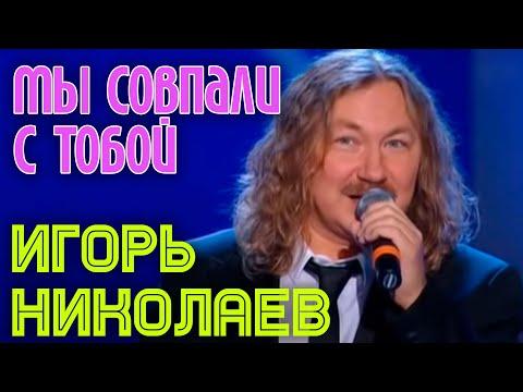 Игорь Николаев Мы совпали с тобой