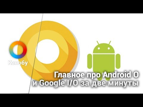 Главное про Android O и Google I/O за две минуты