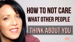 How To Stop Worrying About What Other People Think About You