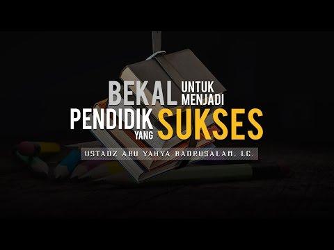 Ceramah: Bekal untuk Menjadi Pendidik yang Sukses (Ustadz Abu Yahya Badrusalam, Lc.)