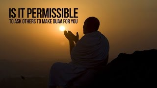 Is It Permissible To Ask Others To Make Duaa' For You