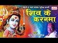 मैथिली शिव भजन - शिव के करनमा - Kanwar Song | Maithili Shiv Song 2018 | Kunj Bihari