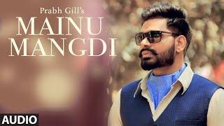 Mainu Mangdi: Prabh Gill | Official Audio Song | Desi Routz | Maninder Kailey | Latest Punjabi Songs