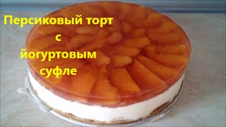 Торт без выпечки Торт рецепт Персиковый торт с йогуртовым суфле