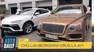 Chủ nhân Lamborghini Urus đầu tiên tại Việt Nam là ai? |AUTODAILY.VN|
