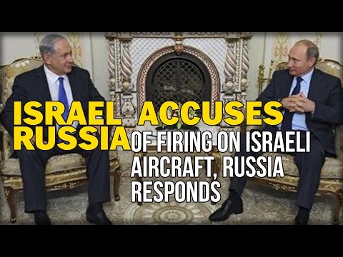 ISRAEL ACCUSES RUSSIA OF FIRING ON ISRAELI AIRCRAFT, RUSSIA RESPONDS