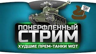 Понерфленный Стрим #5. Обкатываем самые ужасные прем-танки World Of Tanks!