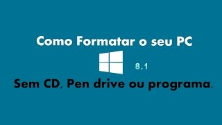 Como Formatar O PC Windows 8.1 sem CD, Pendrive ou programa