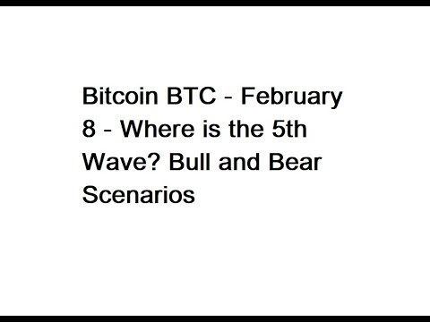 Bitcoin BTC - February 8 - Where is the 5th Wave? Bull and Bear Scenarios