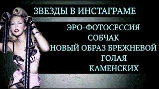 Звезды в инстаграме. Эро-фотосессия Собчак. Новый образ Брежневой. Голая Настя Каменских