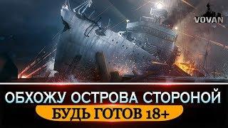 ОБХОЖУ ОСТРОВА СТОРОНОЙ |18+ [World of Warships]