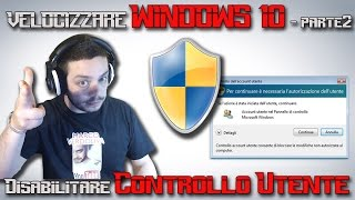 Velocizzare Windows 10 Parte2: Disabilitare Controllo UTENTE