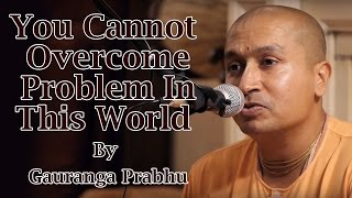 You cannot overcome problem in this World by Gauranga Prabhu