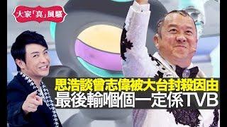思浩談獎門人曾志偉被TVB封殺因由!仲話最後輸嗰個一定係TVB!【大家真風騷】