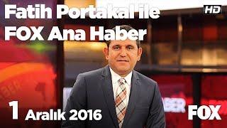 1  Aralık  2016 Fatih Portakal ile FOX Ana Haber