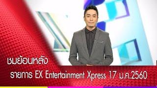 ชมย้อนหลังรายการ EX Entertainment Xpress 17 ม.ค. 60