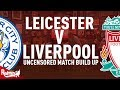 Leicester v Liverpool | Uncensored Match Build Up