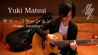 サマーバケーション (Summer Vacation) ~original song~(Fingerstyle Guitar) / Yuki Matsui