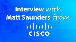 Interview with Matt Saunders From Cisco