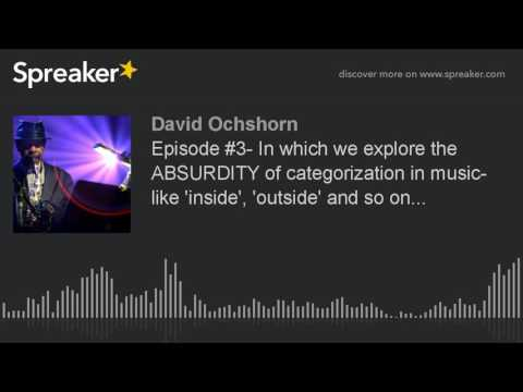 Episode #3- In which we explore the ABSURDITY of categorization in music- like 'inside', 'outside' a