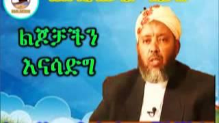 ልጆቻችን እናሳድግ  | Sheikh Ibrahim Siraj