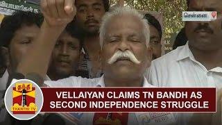 Vellaiyan Claims TN Bandh as Second Independence Struggle | Thanthi TV