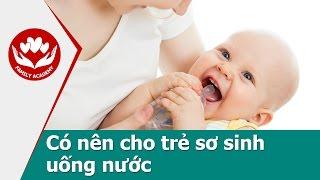 Chăm sóc trẻ sơ sinh - Có nên cho trẻ sơ sinh uống nước không