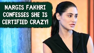 Nargis Fakhri confesses she is certified crazy!!