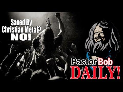 """Saved By Christian Metal? NO!""  Pastor Bob DAILY!"
