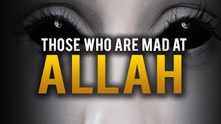 PEOPLE WHO GET MAD AT ALLAH EASILY