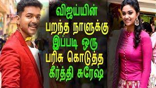 விஜய்க்கு கீர்த்தி சுரேஷ் கொடுத்த பரிசு என்ன தெரியுமா?|Tamil Cinema News|KollyWood News