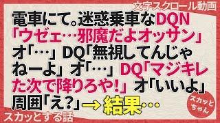 スカッとする話 電車にて。迷惑乗車なDQN「ウゼェ…邪魔だよオッサン」オ「…」DQN「無視してんじゃねーよ」オ「…」DQN「マジキレた次で降りろや!」オ「いいよ」周囲「え?」→結果… スカッとちゃん