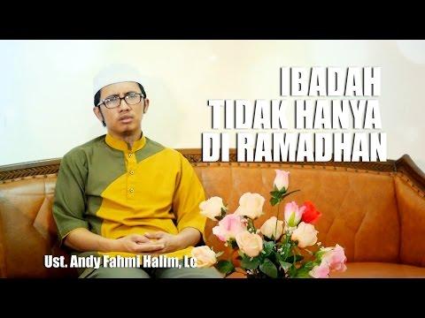 Ceramah Pendek: Ibadah tak Hanya di Bulan Ramadhan - Ustadz Andy Fahmi Halim, Lc