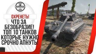 ЧТО ЗА БЕЗОБРАЗИЕ! ТОП 10 ТАНКОВ КОТОРЫЕ НУЖНО СРОЧНО АПНУТЬ! World of Tanks