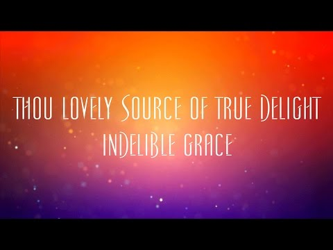 Thou Lovely Source Of True Delight - Indelible Grace