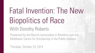 "Dorothy Roberts, ""Fatal Invention: The New Biopolitics of Race."""