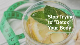 Here's Why You Should Stop Trying to Detox Your Body (and What to Do Instead)