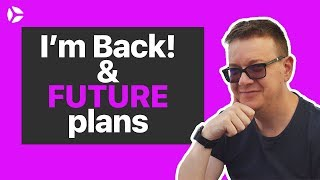 I'm Back! Future Plans and what I have been doing (May 2018)
