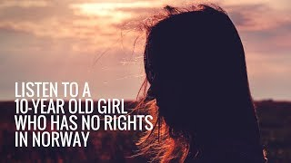 Listen to a 10-year old Girl who has no rights in Norway