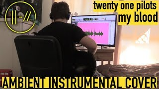 twenty one pilots - My Blood (AMBIENT INSTRUMENTAL COVER)
