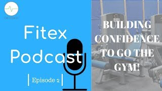 How To Build The Confidence To Go The Gym | Fitex Podcast Episode 3