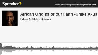 African Origins of our Faith -Chike Akua (made with Spreaker)