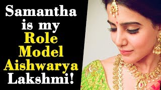 Samantha is my Role Model Aishwarya Lakshmi!