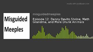 Episode 12: Danny Devito Shrine, Meth Grandma, and More Drunk Animals