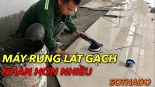 Máy lát gạch men hạn chế bộp gạch, nhàn hơn, chuyên nghiệp hơn.