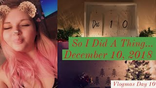 So I Did A Thing... | December 10, 2018 - Vlogmas Day 10