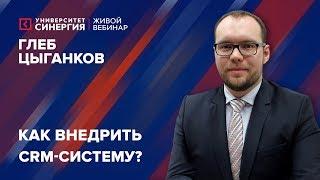 Университет СИНЕРГИЯ | Глеб Цыганков | Вебинар «Как внедрить CRM-систему?»